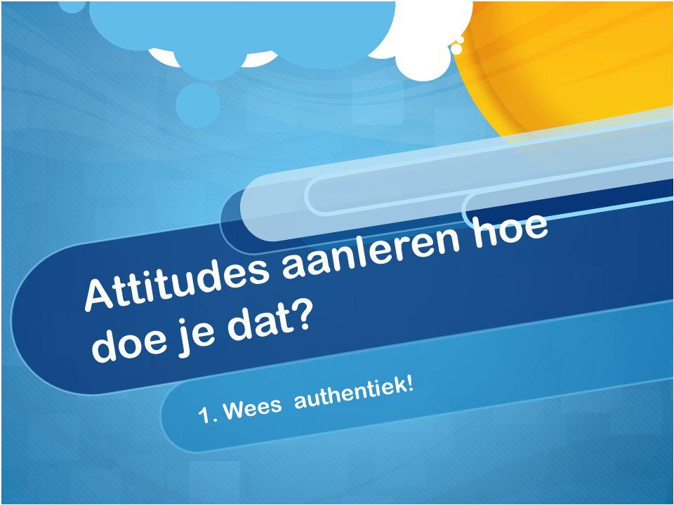 Attitudes aanleren hoe doe je dat? 1. Wees authentiek!