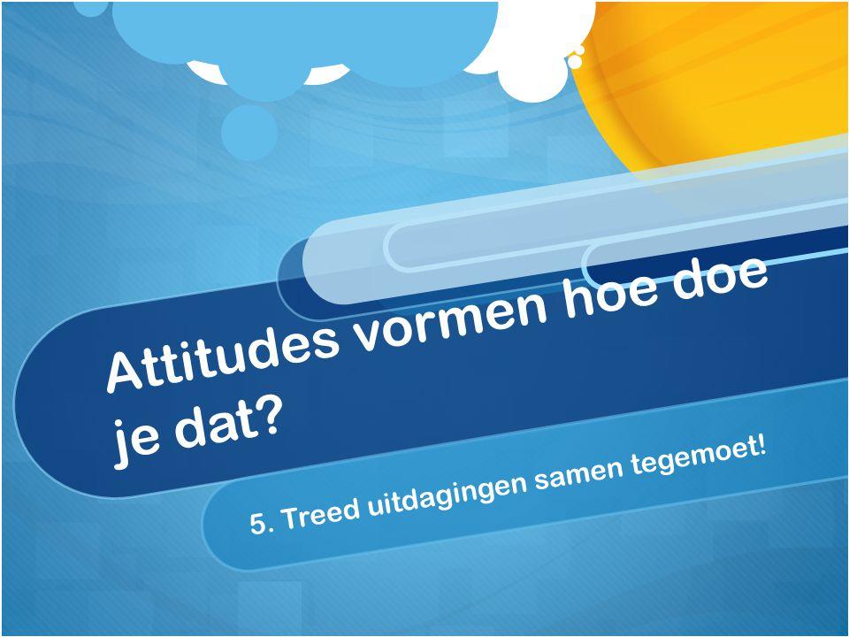 Attitudes vormen hoe doe je dat? 5. Treed uitdagingen samen tegemoet!