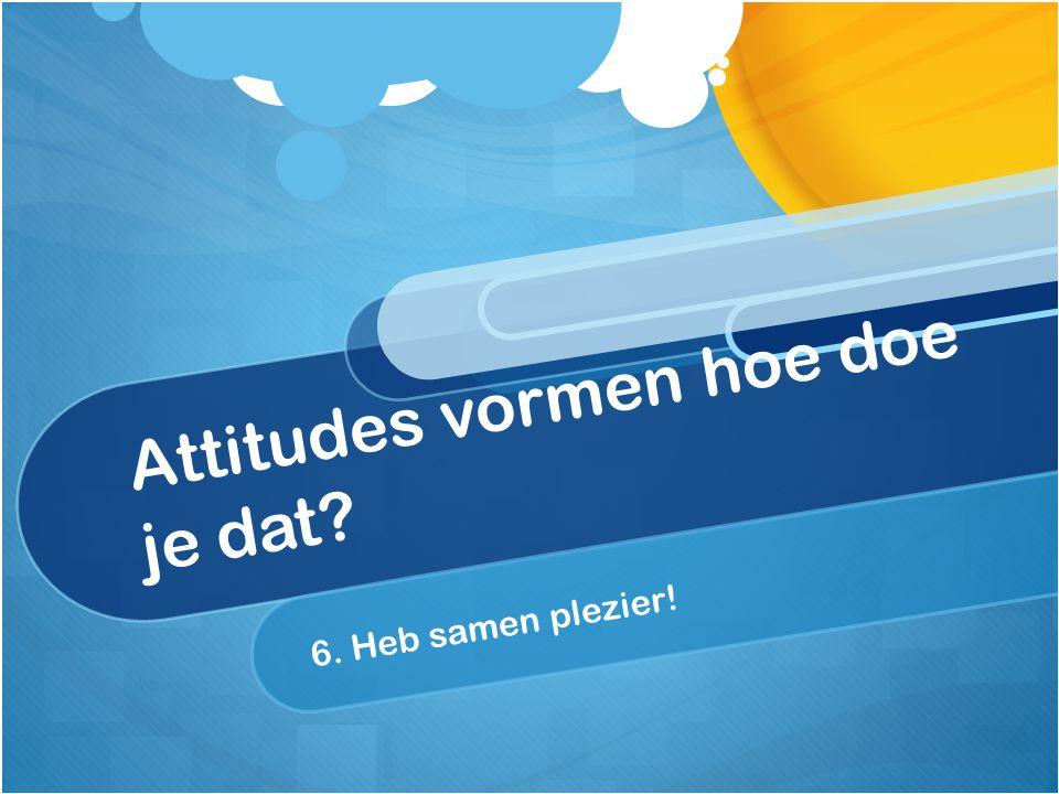 Attitudes vormen hoe doe je dat? 6. Heb samen plezier!