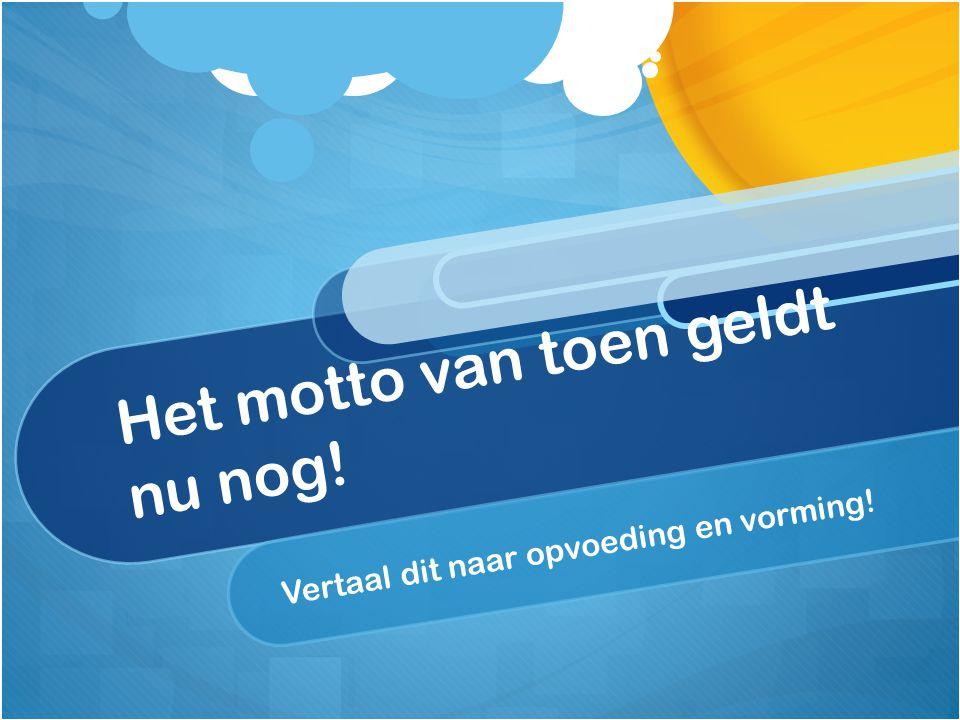 Het motto van toen geldt nu nog! Vertaal dit naar opvoeding en vorming!
