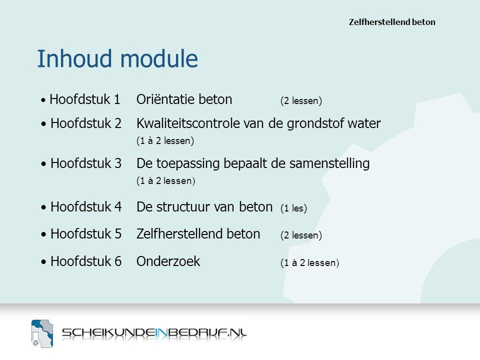 Inhoud module Zelfherstellend beton Hoofdstuk 1 Oriëntatie beton (2 lessen) Hoofdstuk 2 Kwaliteitscontrole van de grondstof water (1 à 2 lessen) Hoofdstuk 3 De toepassing bepaalt de samenstelling (1 à 2 lessen) Hoofdstuk 4 De structuur van beton (1 les) Hoofdstuk 5 Zelfherstellend beton (2 lessen) Hoofdstuk 6 Onderzoek (1 à 2 lessen)