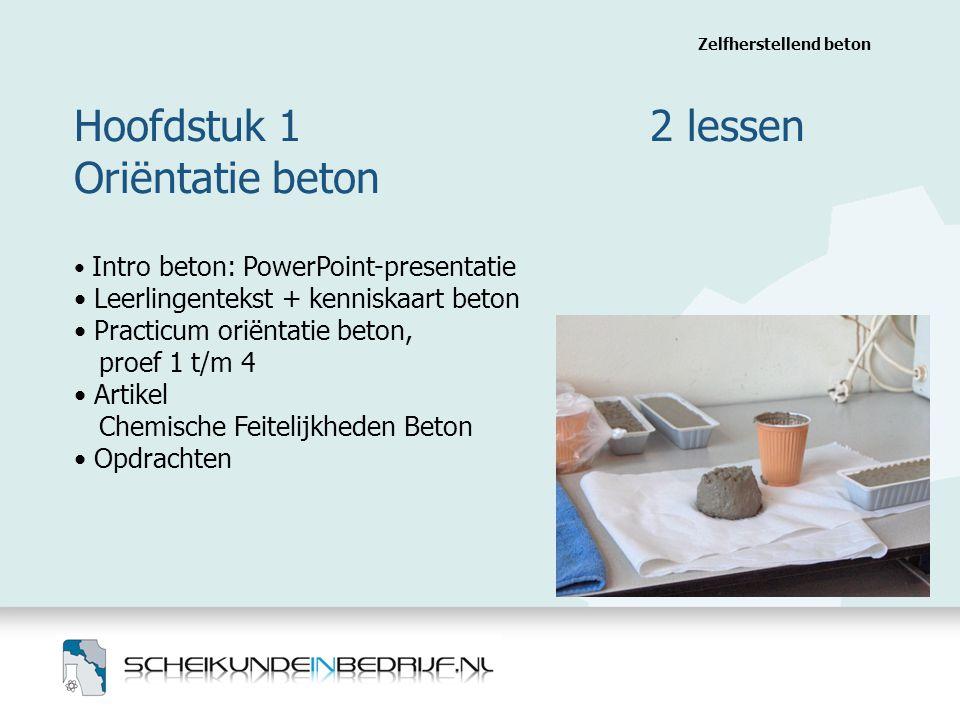 Hoofdstuk 1 2 lessen Oriëntatie beton Zelfherstellend beton Intro beton: PowerPoint-presentatie Leerlingentekst + kenniskaart beton Practicum oriëntatie beton, proef 1 t/m 4 Artikel Chemische Feitelijkheden Beton Opdrachten