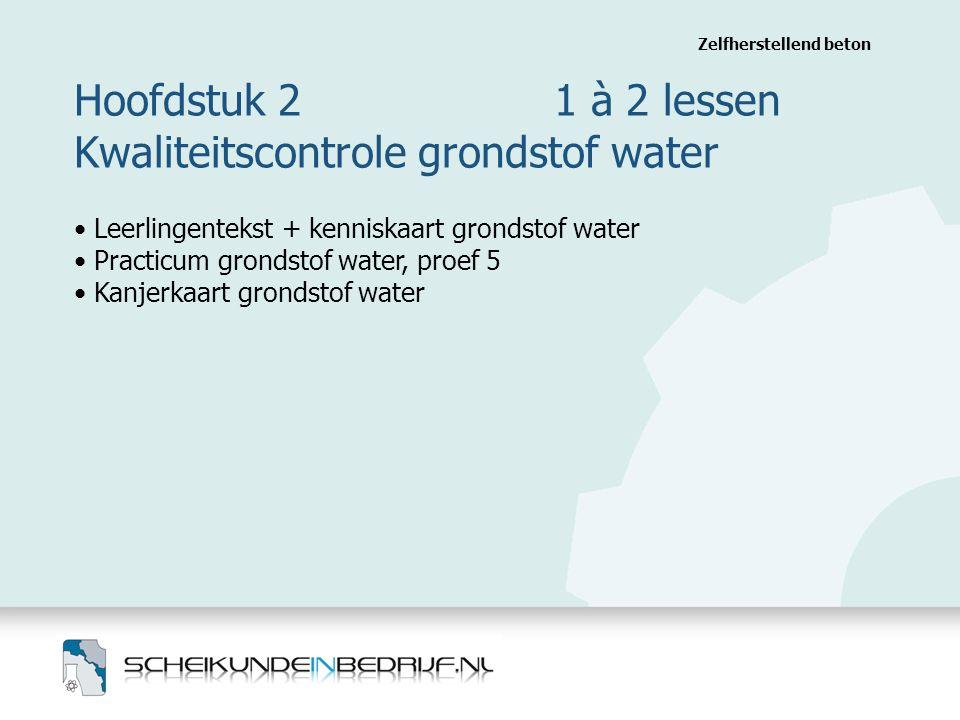 Hoofdstuk 2 1 à 2 lessen Kwaliteitscontrole grondstof water Zelfherstellend beton Leerlingentekst + kenniskaart grondstof water Practicum grondstof water, proef 5 Kanjerkaart grondstof water