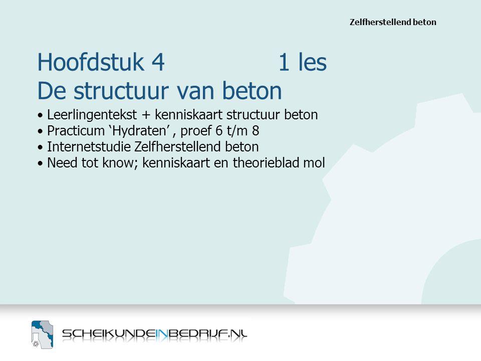 Hoofdstuk 4 1 les De structuur van beton Zelfherstellend beton Leerlingentekst + kenniskaart structuur beton Practicum 'Hydraten', proef 6 t/m 8 Inter