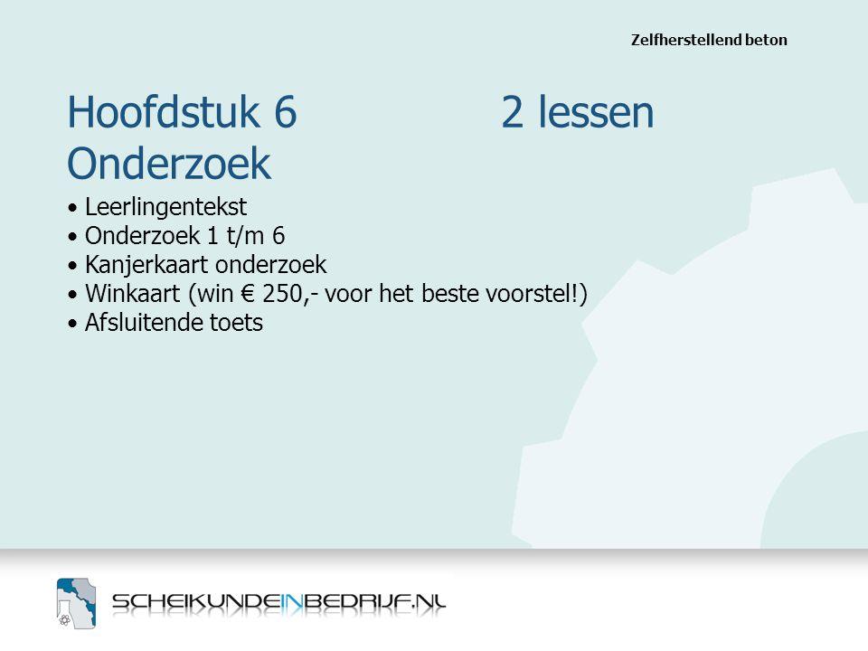 Hoofdstuk 6 2 lessen Onderzoek Zelfherstellend beton Leerlingentekst Onderzoek 1 t/m 6 Kanjerkaart onderzoek Winkaart (win € 250,- voor het beste voorstel!) Afsluitende toets