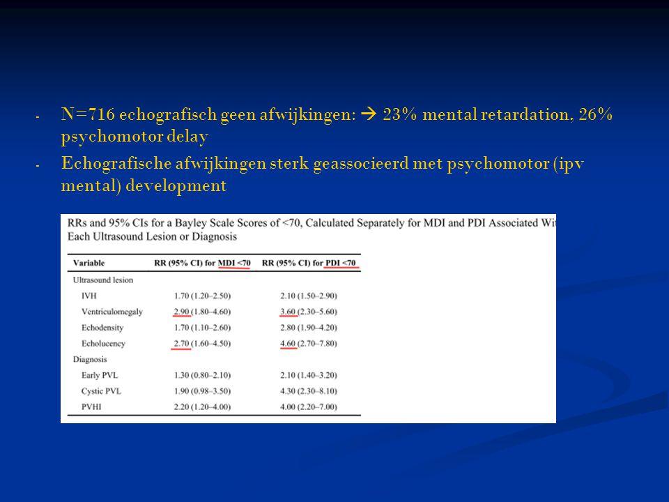 - - N=716 echografisch geen afwijkingen:  23% mental retardation, 26% psychomotor delay - - Echografische afwijkingen sterk geassocieerd met psychomo