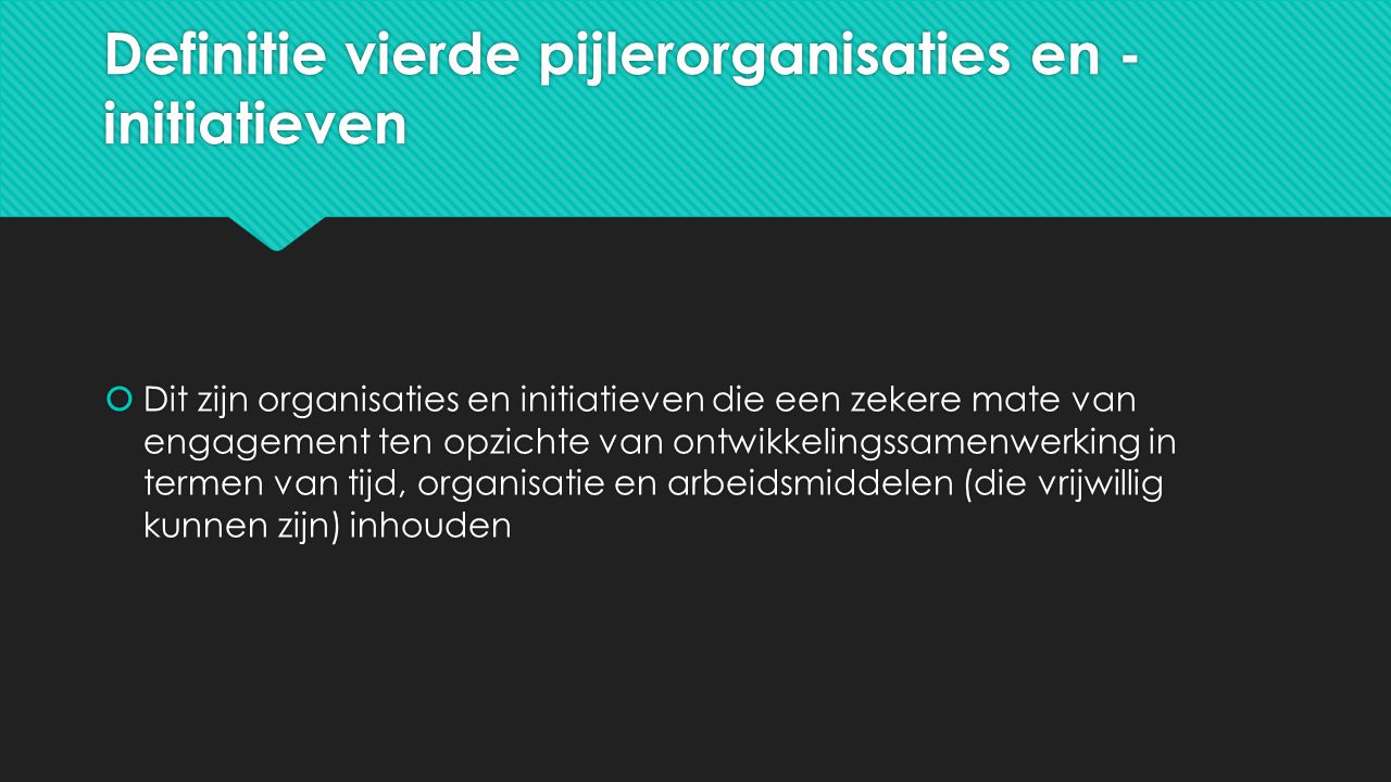 Definitie vierde pijlerorganisaties en - initiatieven  Dit zijn organisaties en initiatieven die een zekere mate van engagement ten opzichte van ontwikkelingssamenwerking in termen van tijd, organisatie en arbeidsmiddelen (die vrijwillig kunnen zijn) inhouden
