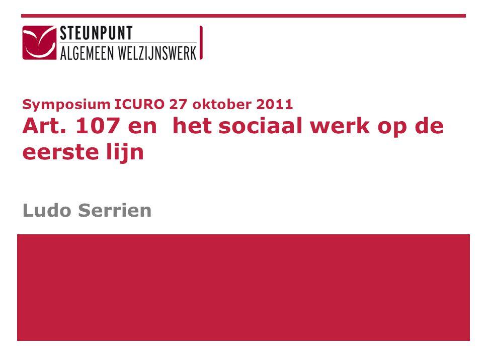 Symposium ICURO 27 oktober 2011 Art. 107 en het sociaal werk op de eerste lijn Ludo Serrien