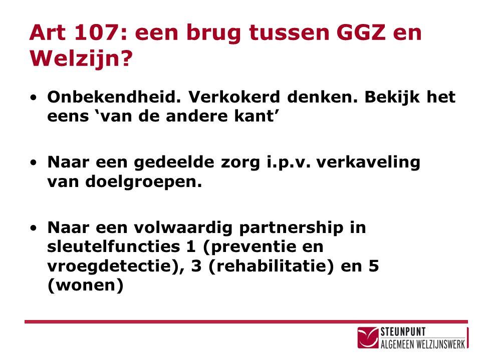 Art 107: een brug tussen GGZ en Welzijn? Onbekendheid. Verkokerd denken. Bekijk het eens 'van de andere kant' Naar een gedeelde zorg i.p.v. verkavelin