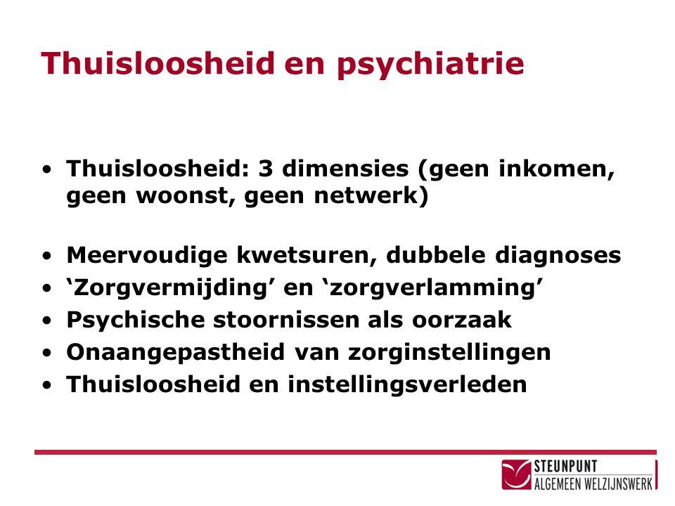 Thuisloosheid en psychiatrie Thuisloosheid: 3 dimensies (geen inkomen, geen woonst, geen netwerk) Meervoudige kwetsuren, dubbele diagnoses 'Zorgvermij