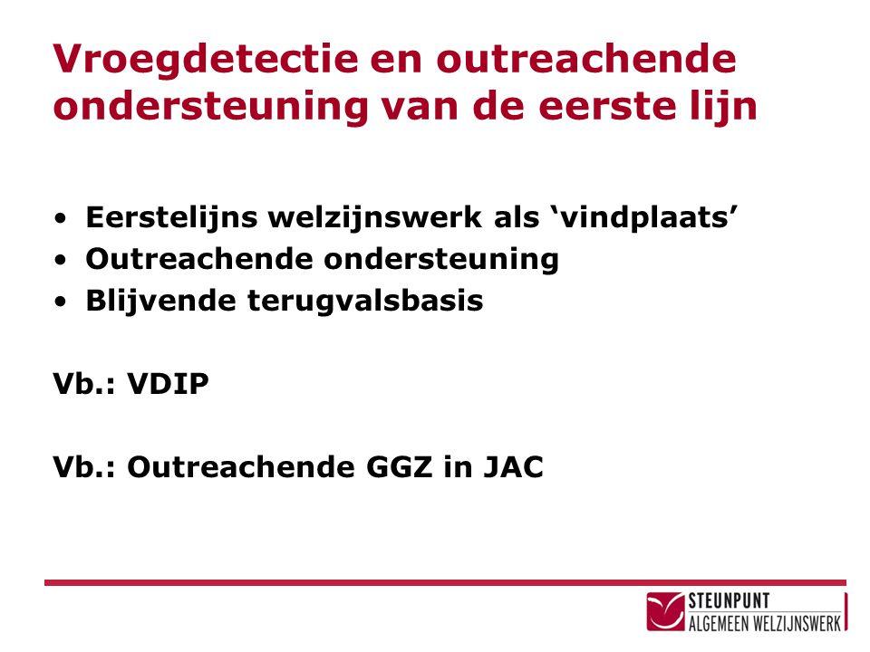 Vroegdetectie en outreachende ondersteuning van de eerste lijn Eerstelijns welzijnswerk als 'vindplaats' Outreachende ondersteuning Blijvende terugvalsbasis Vb.: VDIP Vb.: Outreachende GGZ in JAC