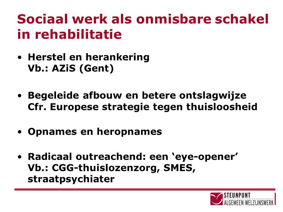 Sociaal werk als onmisbare schakel in rehabilitatie Herstel en herankering Vb.: AZiS (Gent) Begeleide afbouw en betere ontslagwijze Cfr. Europese stra
