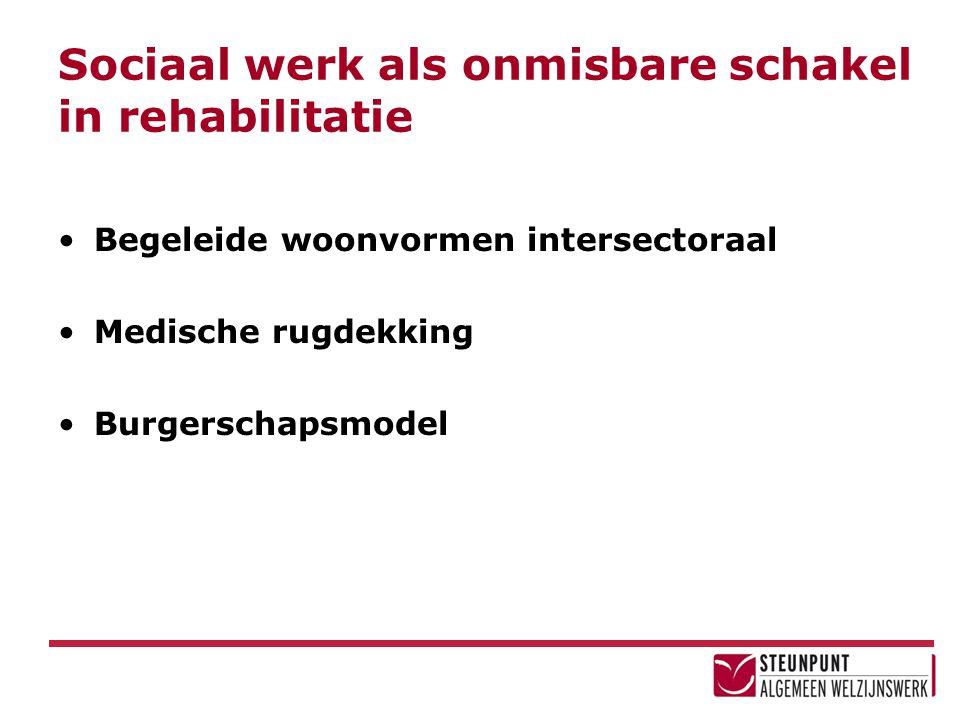 Sociaal werk als onmisbare schakel in rehabilitatie Begeleide woonvormen intersectoraal Medische rugdekking Burgerschapsmodel