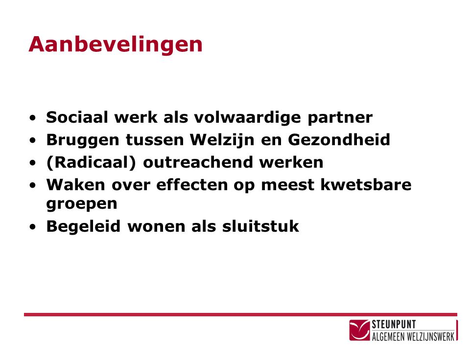 Aanbevelingen Sociaal werk als volwaardige partner Bruggen tussen Welzijn en Gezondheid (Radicaal) outreachend werken Waken over effecten op meest kwetsbare groepen Begeleid wonen als sluitstuk