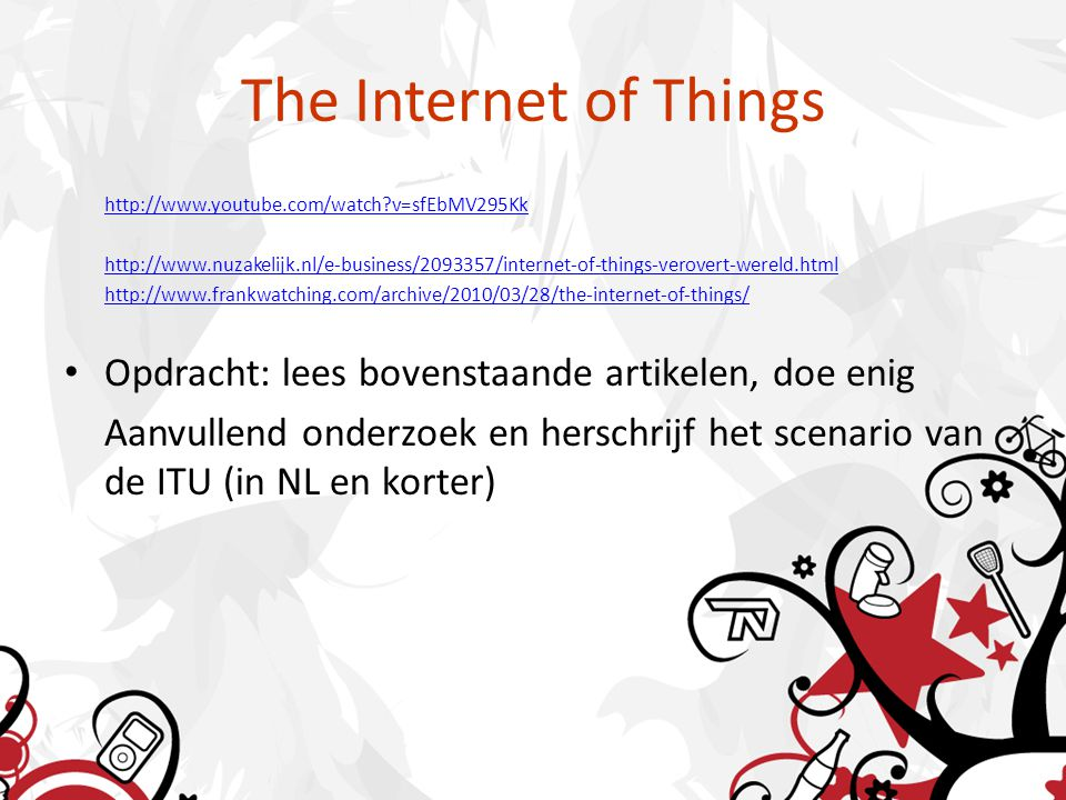 The Internet of Things http://www.youtube.com/watch v=sfEbMV295Kk http://www.nuzakelijk.nl/e-business/2093357/internet-of-things-verovert-wereld.html http://www.frankwatching.com/archive/2010/03/28/the-internet-of-things/ Opdracht: lees bovenstaande artikelen, doe enig Aanvullend onderzoek en herschrijf het scenario van de ITU (in NL en korter)