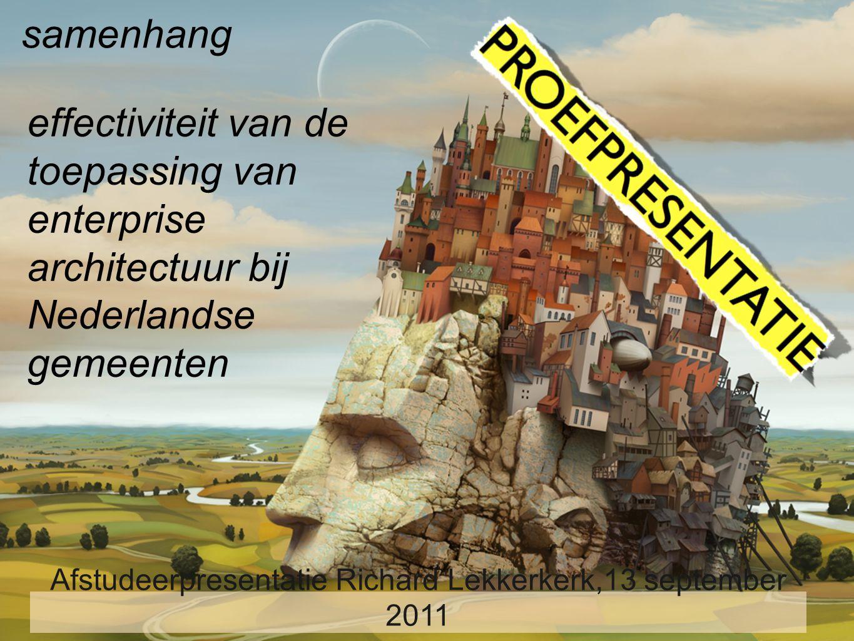 effectiviteit van de toepassing van enterprise architectuur bij Nederlandse gemeenten Inzicht in samenhang Afstudeerpresentatie Richard Lekkerkerk,13 september 2011