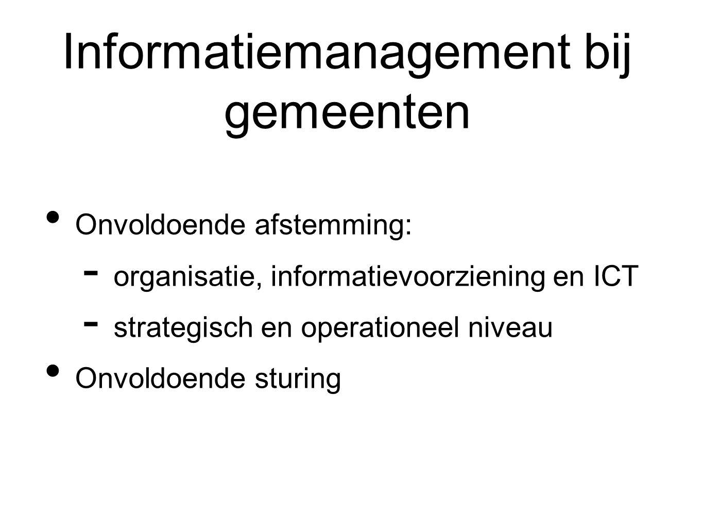 Informatiemanagement bij gemeenten Onvoldoende afstemming:  organisatie, informatievoorziening en ICT  strategisch en operationeel niveau Onvoldoende sturing