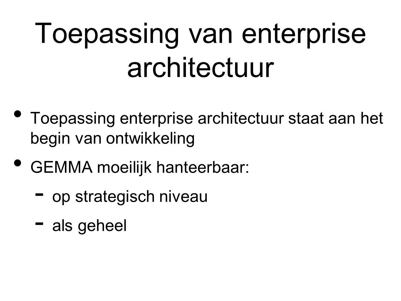 Toepassing van enterprise architectuur Toepassing enterprise architectuur staat aan het begin van ontwikkeling GEMMA moeilijk hanteerbaar:  op strategisch niveau  als geheel