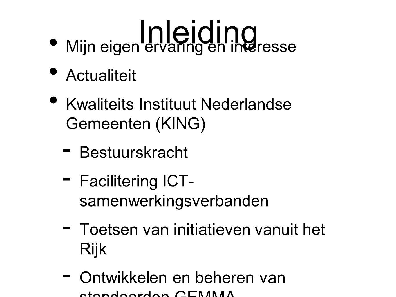 Inleiding Mijn eigen ervaring en interesse Actualiteit Kwaliteits Instituut Nederlandse Gemeenten (KING)  Bestuurskracht  Facilitering ICT- samenwerkingsverbanden  Toetsen van initiatieven vanuit het Rijk  Ontwikkelen en beheren van standaarden GEMMA