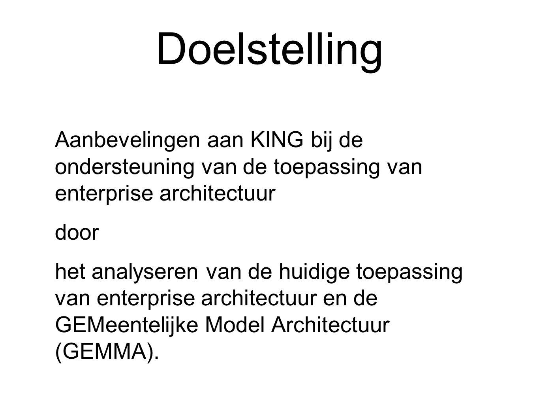 Doelstelling Aanbevelingen aan KING bij de ondersteuning van de toepassing van enterprise architectuur door het analyseren van de huidige toepassing van enterprise architectuur en de GEMeentelijke Model Architectuur (GEMMA).