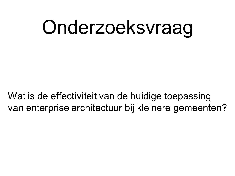 Onderzoeksvraag Wat is de effectiviteit van de huidige toepassing van enterprise architectuur bij kleinere gemeenten?