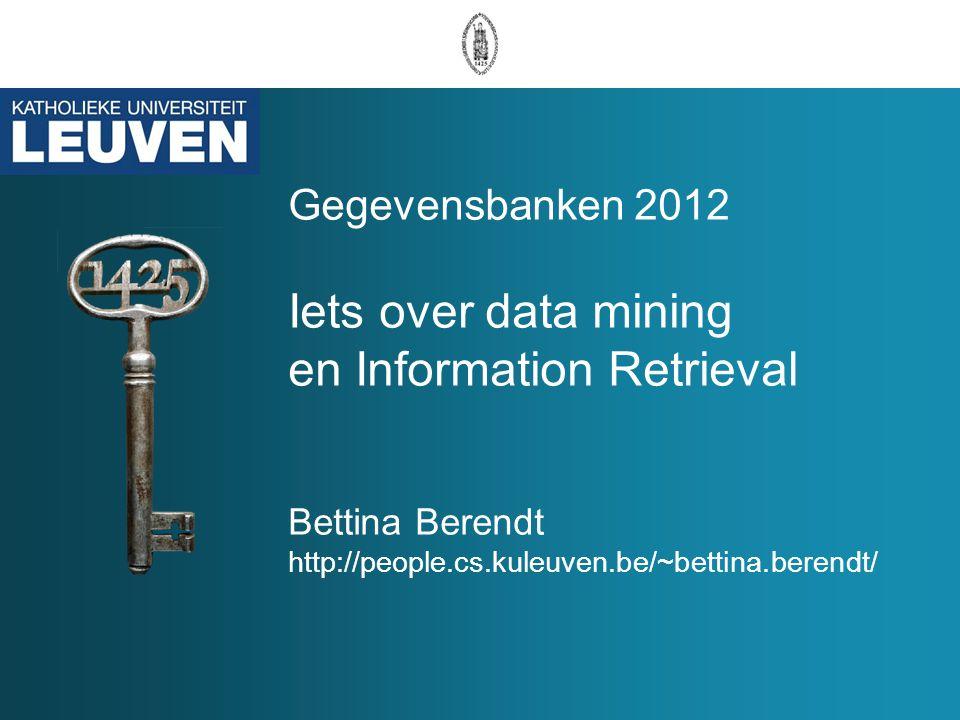 Gegevensbanken 2012 Iets over data mining en Information Retrieval Bettina Berendt http://people.cs.kuleuven.be/~bettina.berendt/