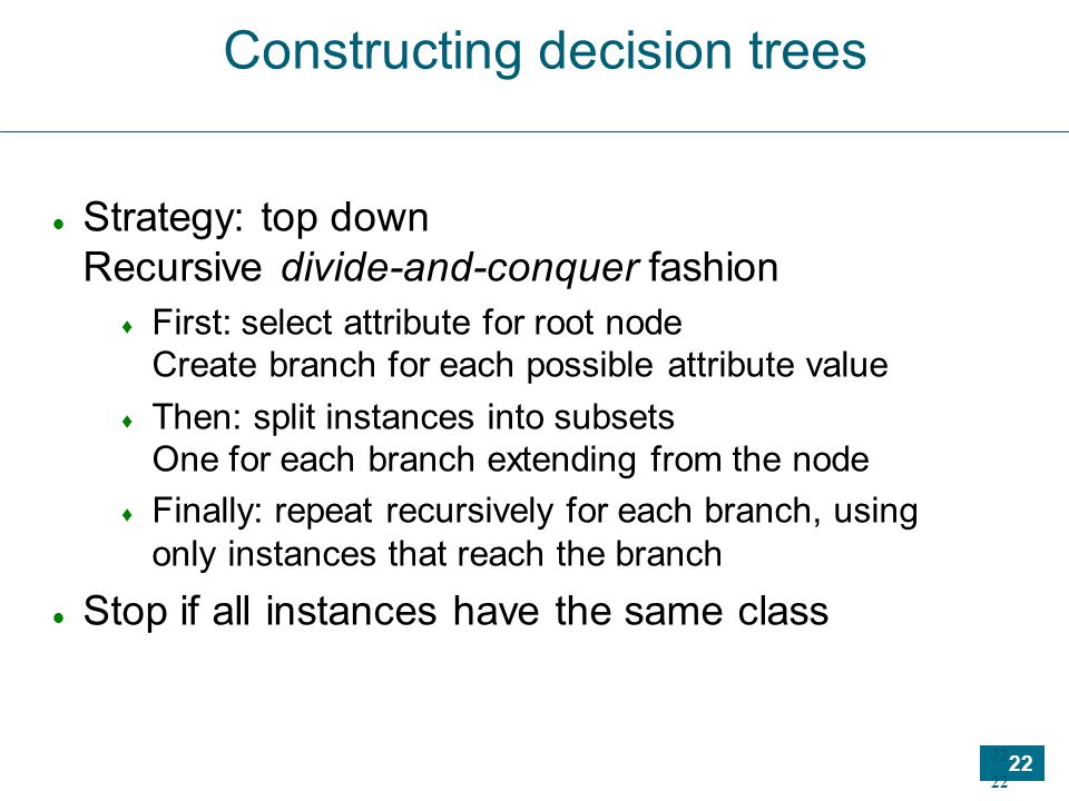 22 Constructing decision trees Strategy: top down Recursive divide-and-conquer fashion  First: select attribute for root node Create branch for each possible attribute value  Then: split instances into subsets One for each branch extending from the node  Finally: repeat recursively for each branch, using only instances that reach the branch Stop if all instances have the same class