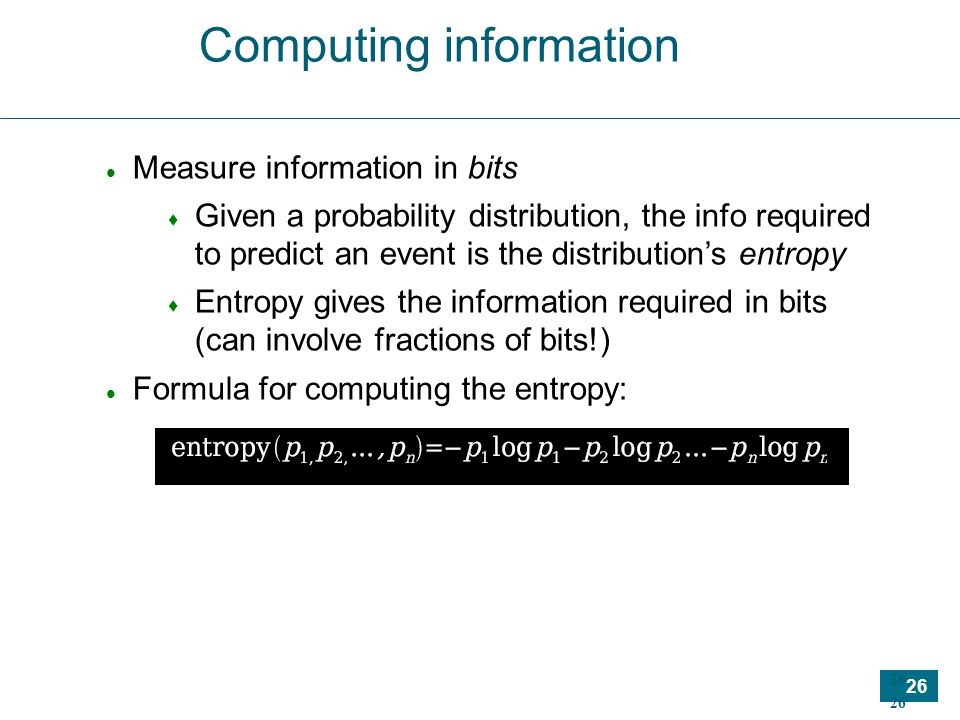 26 Computing information Measure information in bits  Given a probability distribution, the info required to predict an event is the distribution's entropy  Entropy gives the information required in bits (can involve fractions of bits!) Formula for computing the entropy: