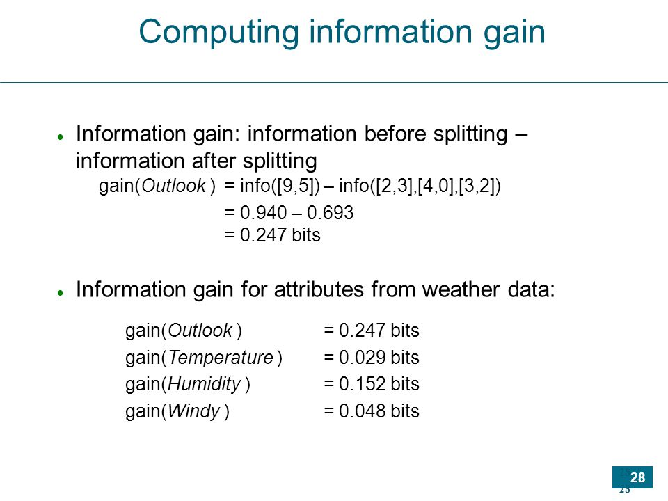 28 Computing information gain Information gain: information before splitting – information after splitting Information gain for attributes from weather data: gain(Outlook ) = 0.247 bits gain(Temperature ) = 0.029 bits gain(Humidity ) = 0.152 bits gain(Windy ) = 0.048 bits gain(Outlook )= info([9,5]) – info([2,3],[4,0],[3,2])‏ = 0.940 – 0.693 = 0.247 bits