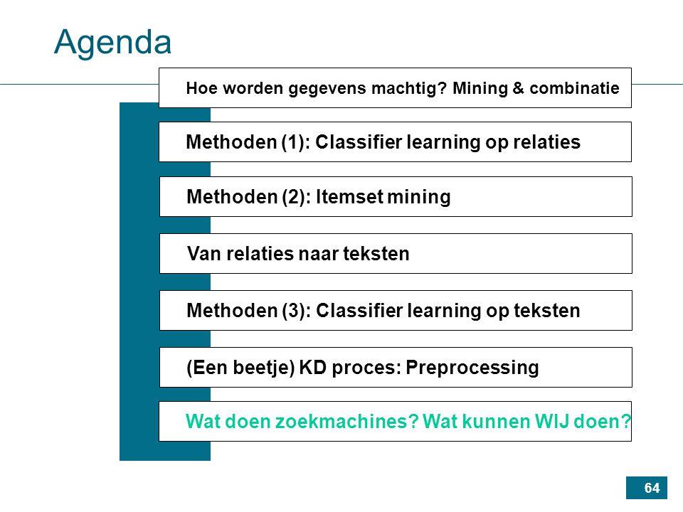 64 Agenda Methoden (1): Classifier learning op relaties Methoden (2): Itemset mining Van relaties naar teksten Methoden (3): Classifier learning op teksten (Een beetje) KD proces: Preprocessing Wat doen zoekmachines.