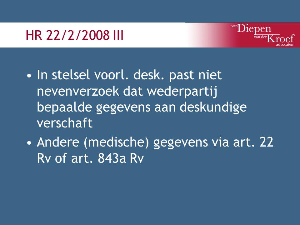 HR 22/2/2008 III In stelsel voorl. desk. past niet nevenverzoek dat wederpartij bepaalde gegevens aan deskundige verschaft Andere (medische) gegevens