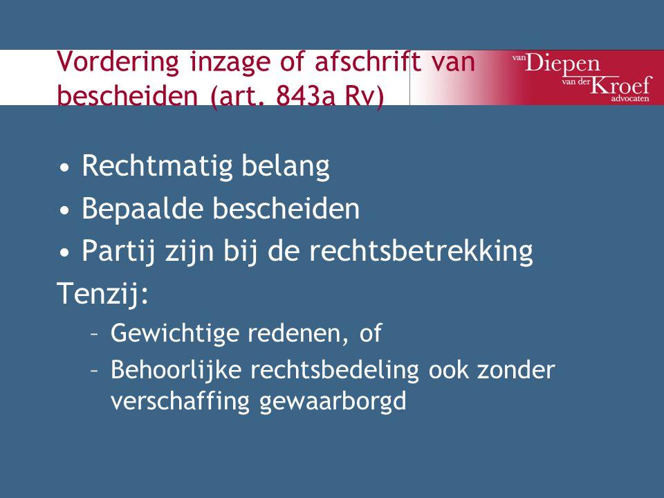 Vordering inzage of afschrift van bescheiden (art. 843a Rv) Rechtmatig belang Bepaalde bescheiden Partij zijn bij de rechtsbetrekking Tenzij: –Gewicht