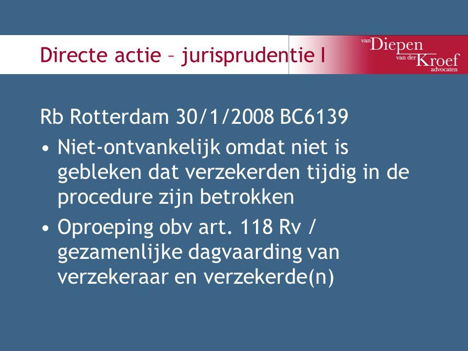 Directe actie – jurisprudentie I Rb Rotterdam 30/1/2008 BC6139 Niet-ontvankelijk omdat niet is gebleken dat verzekerden tijdig in de procedure zijn be