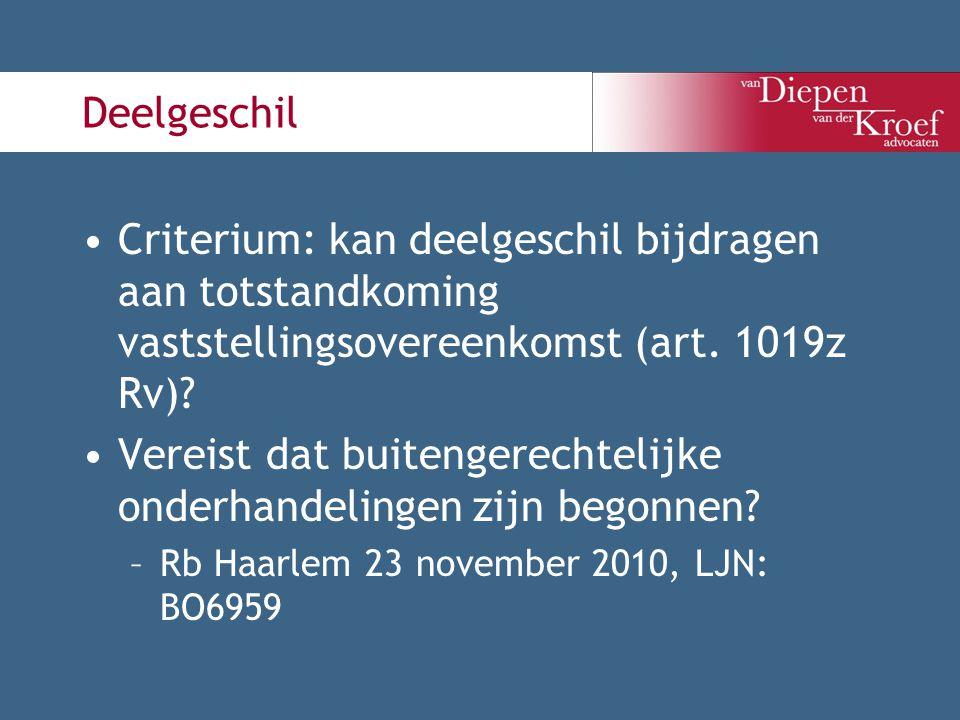 Deelgeschil Criterium: kan deelgeschil bijdragen aan totstandkoming vaststellingsovereenkomst (art. 1019z Rv)? Vereist dat buitengerechtelijke onderha
