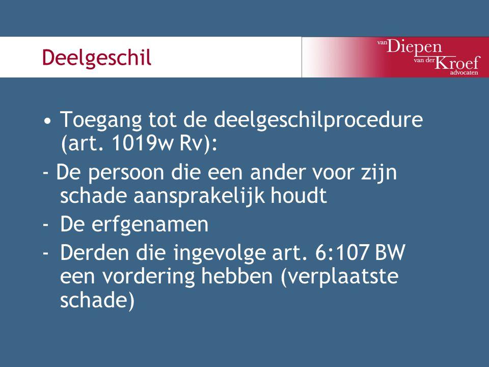 Deelgeschil Toegang tot de deelgeschilprocedure (art. 1019w Rv): - De persoon die een ander voor zijn schade aansprakelijk houdt -De erfgenamen -Derde