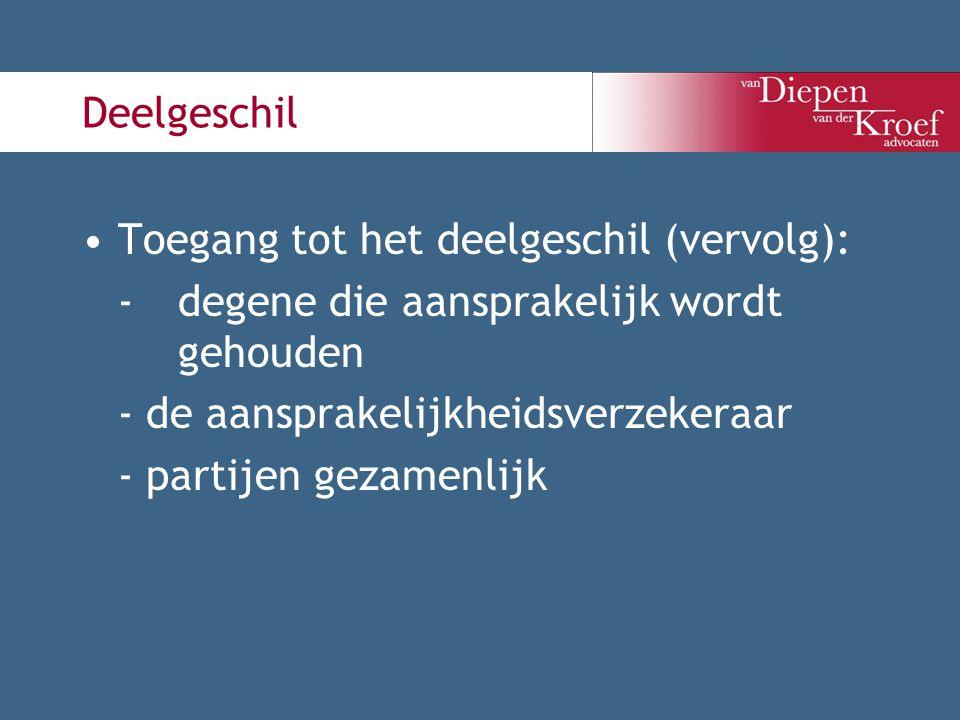 Deelgeschil Toegang tot het deelgeschil (vervolg): -degene die aansprakelijk wordt gehouden - de aansprakelijkheidsverzekeraar - partijen gezamenlijk