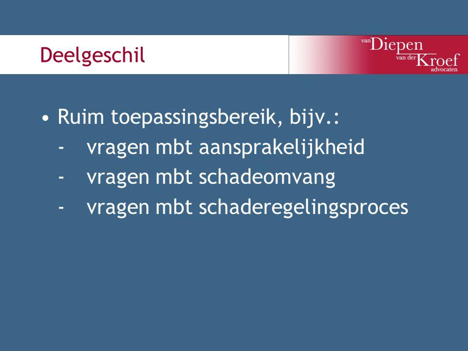 Deelgeschil Ruim toepassingsbereik, bijv.: -vragen mbt aansprakelijkheid -vragen mbt schadeomvang -vragen mbt schaderegelingsproces