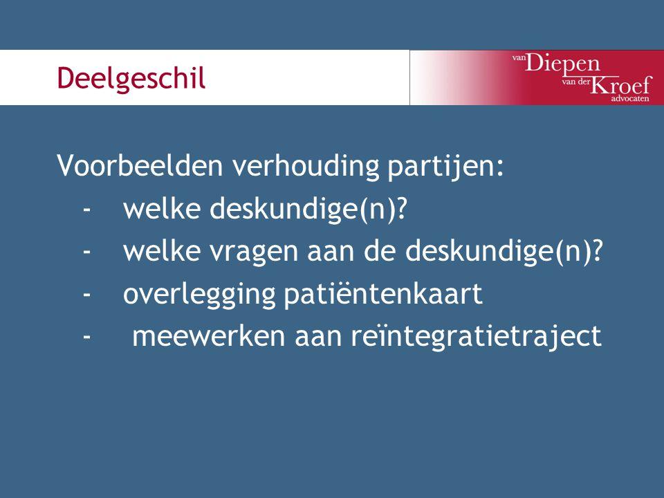Deelgeschil Voorbeelden verhouding partijen: -welke deskundige(n)? -welke vragen aan de deskundige(n)? -overlegging patiëntenkaart - meewerken aan reï