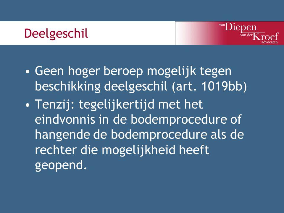 Deelgeschil Geen hoger beroep mogelijk tegen beschikking deelgeschil (art. 1019bb) Tenzij: tegelijkertijd met het eindvonnis in de bodemprocedure of h
