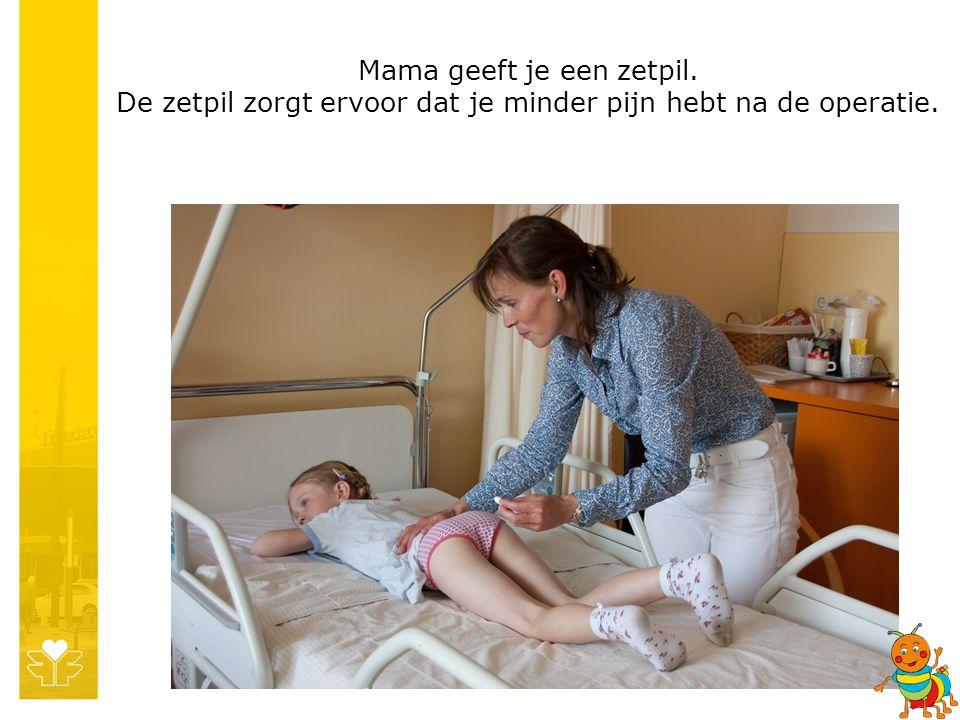 Mama geeft je een zetpil. De zetpil zorgt ervoor dat je minder pijn hebt na de operatie.