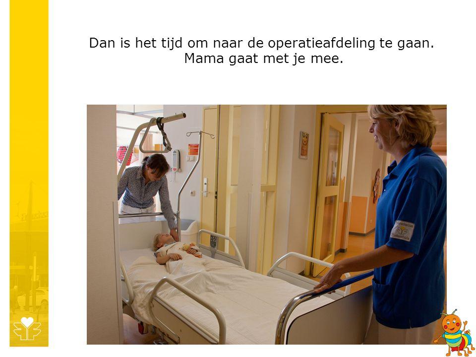 Dan is het tijd om naar de operatieafdeling te gaan. Mama gaat met je mee.