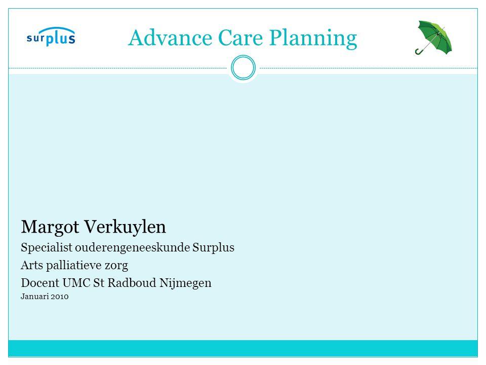 Advance Care Planning Margot Verkuylen Specialist ouderengeneeskunde Surplus Arts palliatieve zorg Docent UMC St Radboud Nijmegen Januari 2010