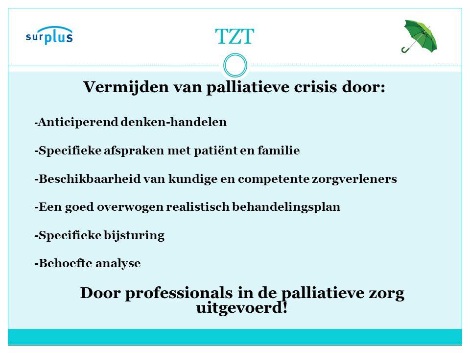 TZT Vermijden van palliatieve crisis door: - Anticiperend denken-handelen -Specifieke afspraken met patiënt en familie -Beschikbaarheid van kundige en competente zorgverleners -Een goed overwogen realistisch behandelingsplan -Specifieke bijsturing -Behoefte analyse Door professionals in de palliatieve zorg uitgevoerd!