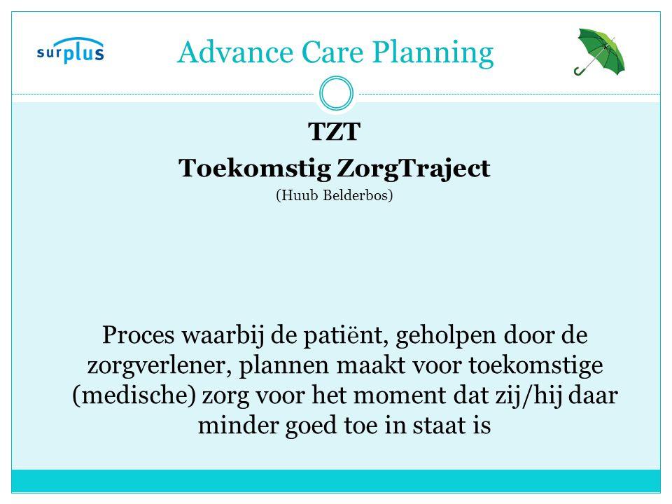 TZT Toekomstig ZorgTraject (Huub Belderbos) Proces waarbij de pati ë nt, geholpen door de zorgverlener, plannen maakt voor toekomstige (medische) zorg voor het moment dat zij/hij daar minder goed toe in staat is Advance Care Planning