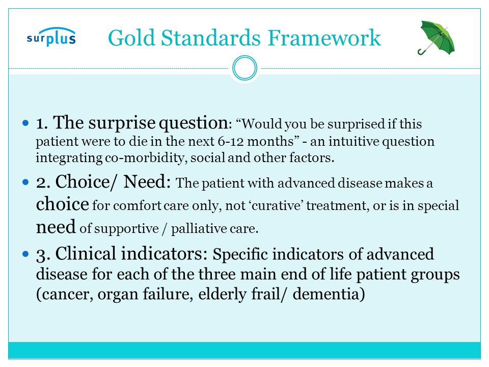 "Gold Standards Framework 1. The surprise question : ""Would you be surprised if this patient were to die in the next 6-12 months"" - an intuitive questi"