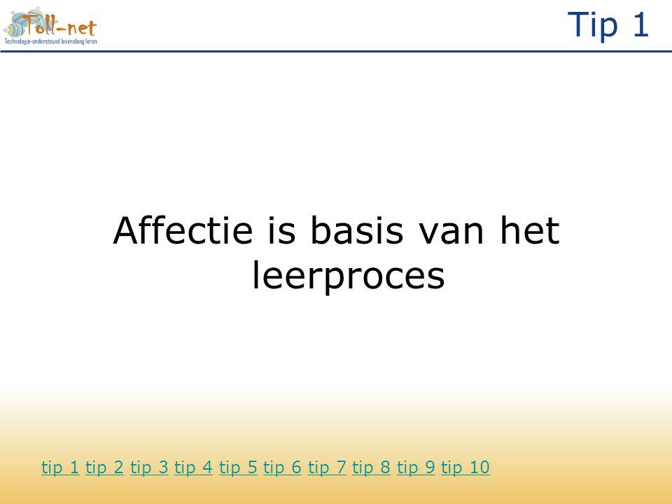 Tip 1 Affectie is basis van het leerproces tip 1tip 1 tip 2 tip 3 tip 4 tip 5 tip 6 tip 7 tip 8 tip 9 tip 10tip 2tip 3tip 4tip 5tip 6tip 7tip 8tip 9tip 10