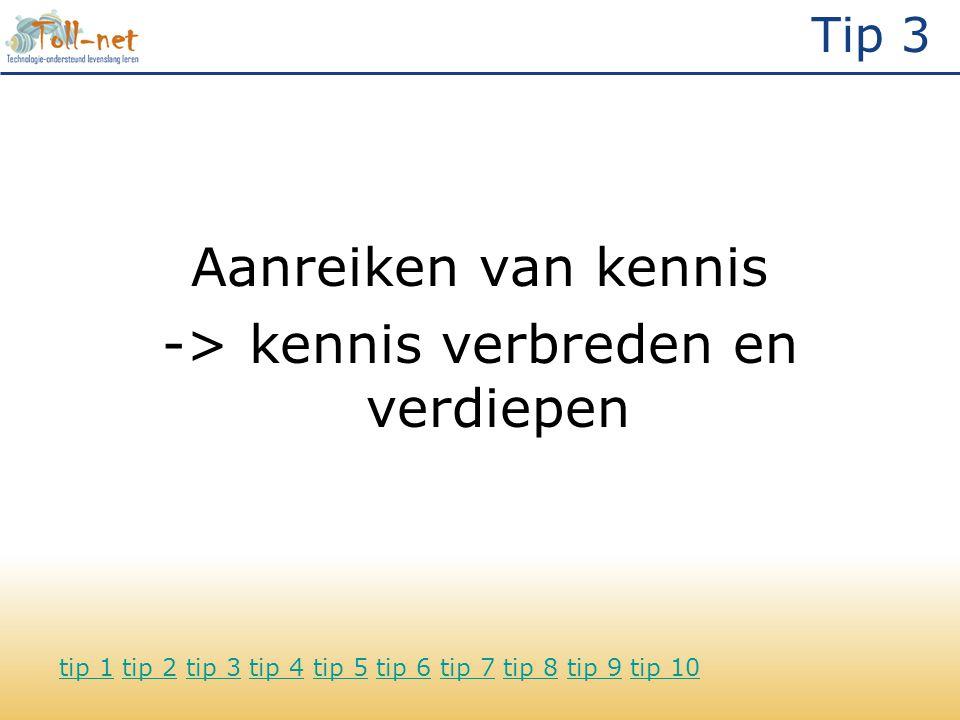Tip 3 Aanreiken van kennis -> kennis verbreden en verdiepen tip 1tip 1 tip 2 tip 3 tip 4 tip 5 tip 6 tip 7 tip 8 tip 9 tip 10tip 2tip 3tip 4tip 5tip 6tip 7tip 8tip 9tip 10