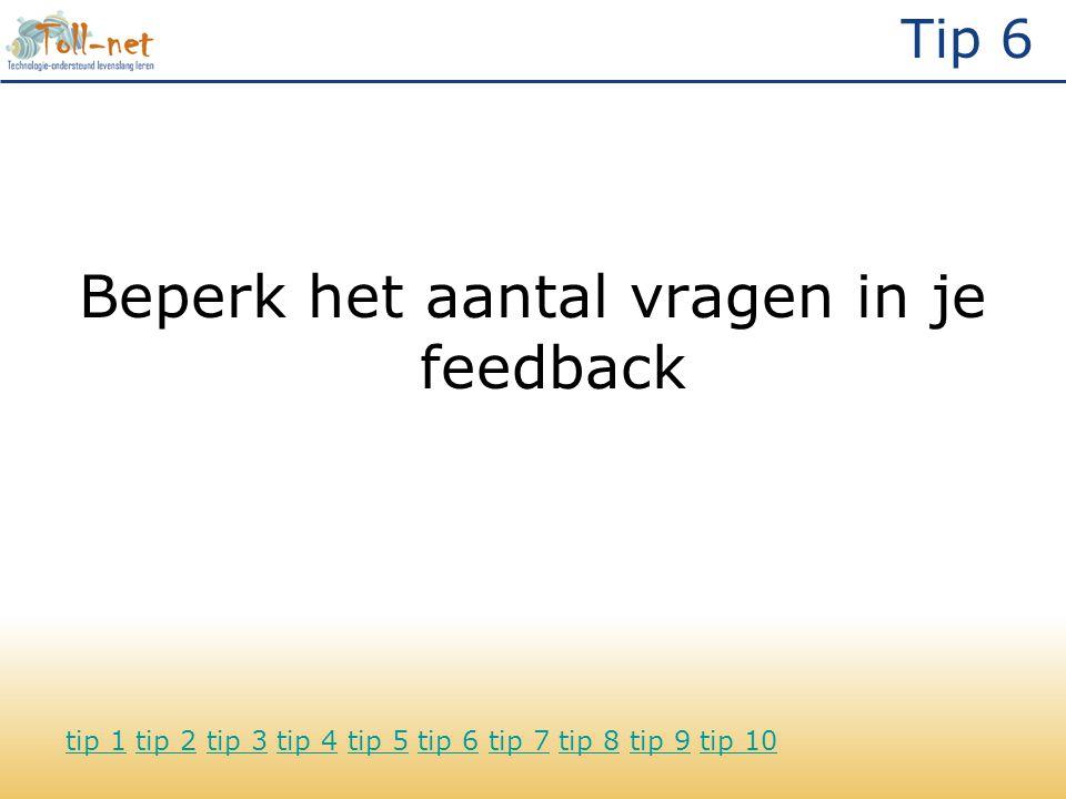 Tip 6 Beperk het aantal vragen in je feedback tip 1tip 1 tip 2 tip 3 tip 4 tip 5 tip 6 tip 7 tip 8 tip 9 tip 10tip 2tip 3tip 4tip 5tip 6tip 7tip 8tip 9tip 10