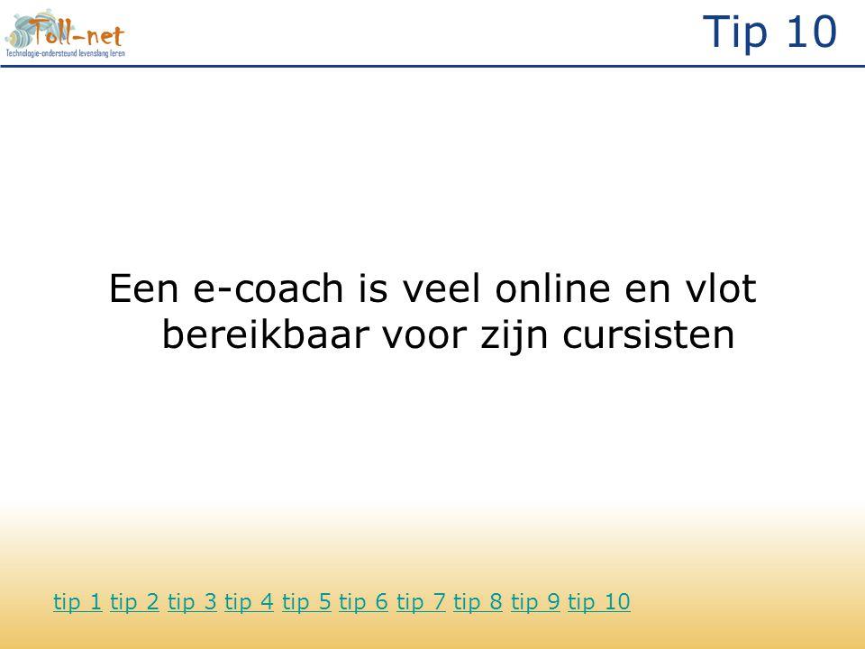 Tip 10 Een e-coach is veel online en vlot bereikbaar voor zijn cursisten tip 1tip 1 tip 2 tip 3 tip 4 tip 5 tip 6 tip 7 tip 8 tip 9 tip 10tip 2tip 3tip 4tip 5tip 6tip 7tip 8tip 9tip 10