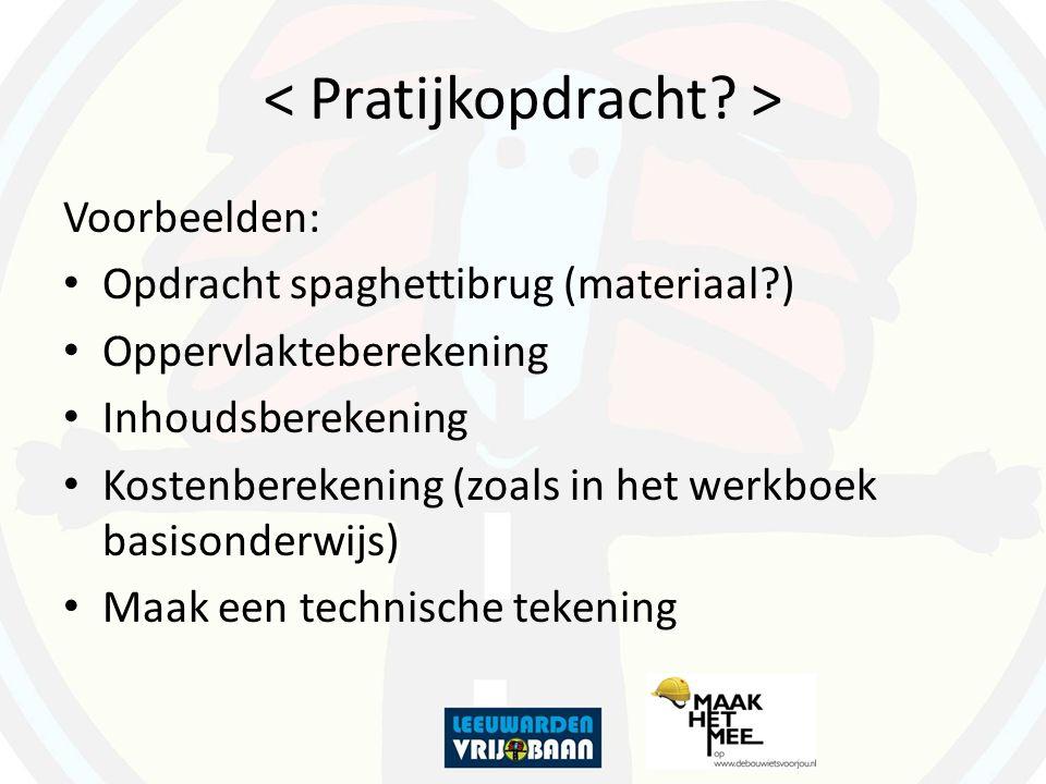Voorbeelden: Opdracht spaghettibrug (materiaal?) Oppervlakteberekening Inhoudsberekening Kostenberekening (zoals in het werkboek basisonderwijs) Maak